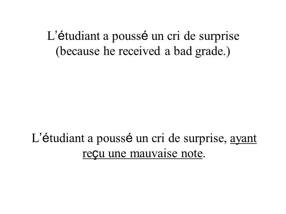 L é tudiant a pouss é un cri de surprise (because he received a bad grade.) L é tudiant a pouss é un cri de surprise, ayant re ç u une mauvaise note.