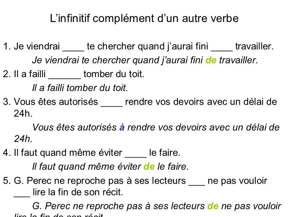 Linfinitif complément dun autre verbe 1. Je viendrai ____ te chercher quand jaurai fini ____ travailler. Je viendrai te chercher quand jaurai fini de
