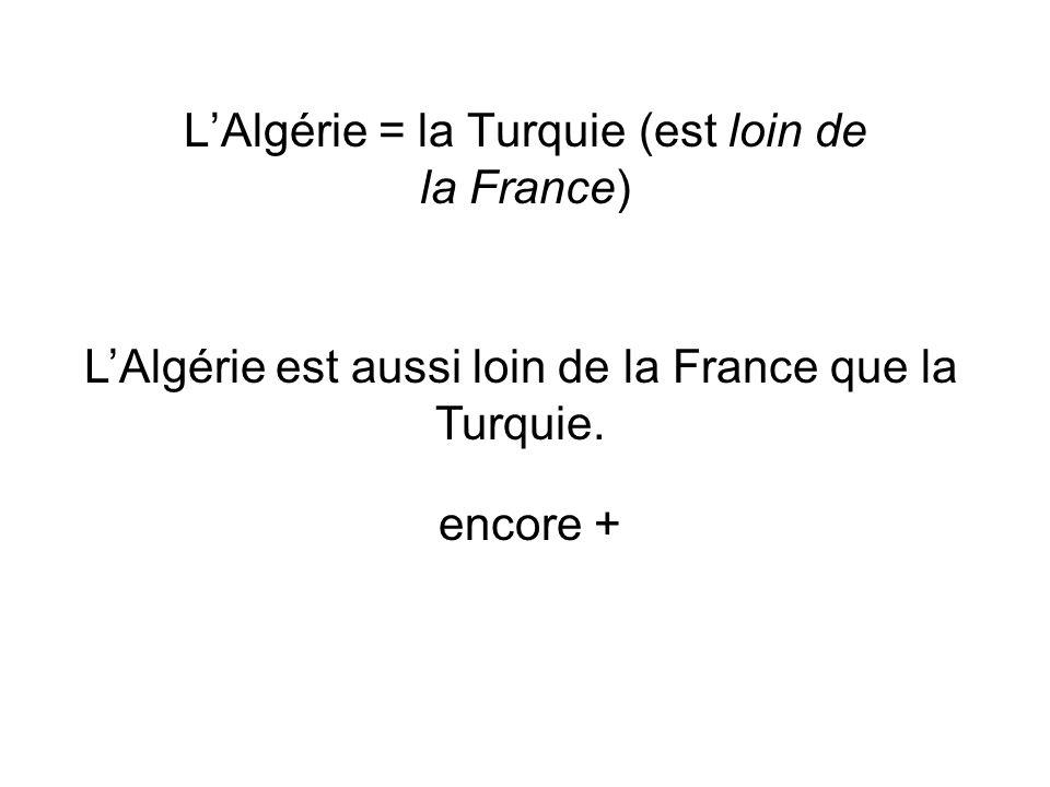 LAlgérie = la Turquie (est loin de la France) LAlgérie est aussi loin de la France que la Turquie. encore +