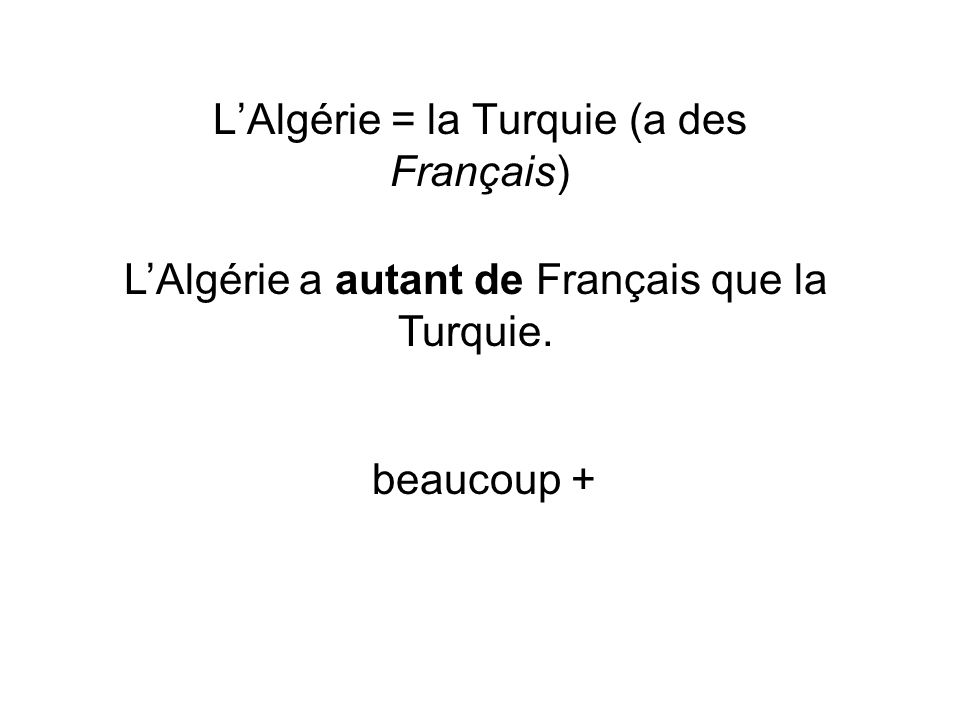 LAlgérie = la Turquie (a des Français) LAlgérie a autant de Français que la Turquie. beaucoup +