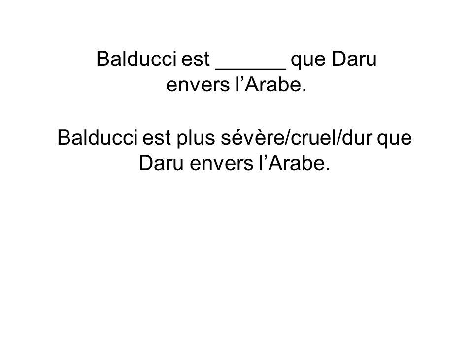 Balducci est ______ que Daru envers lArabe. Balducci est plus sévère/cruel/dur que Daru envers lArabe.
