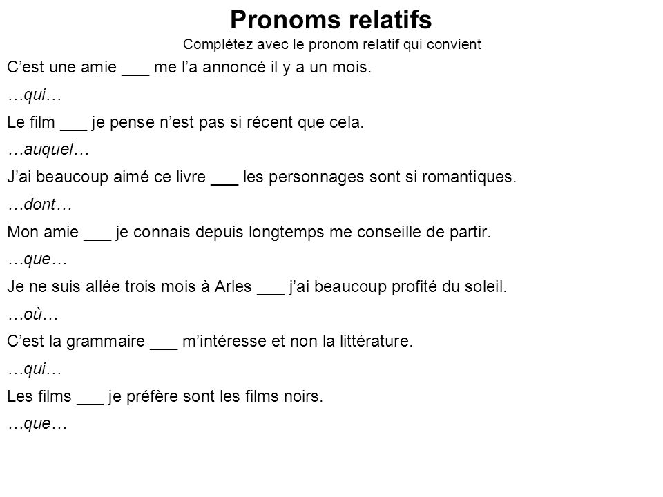 Pronoms relatifs Complétez avec le pronom relatif qui convient Cest une amie ___ me la annoncé il y a un mois. …qui… Le film ___ je pense nest pas si