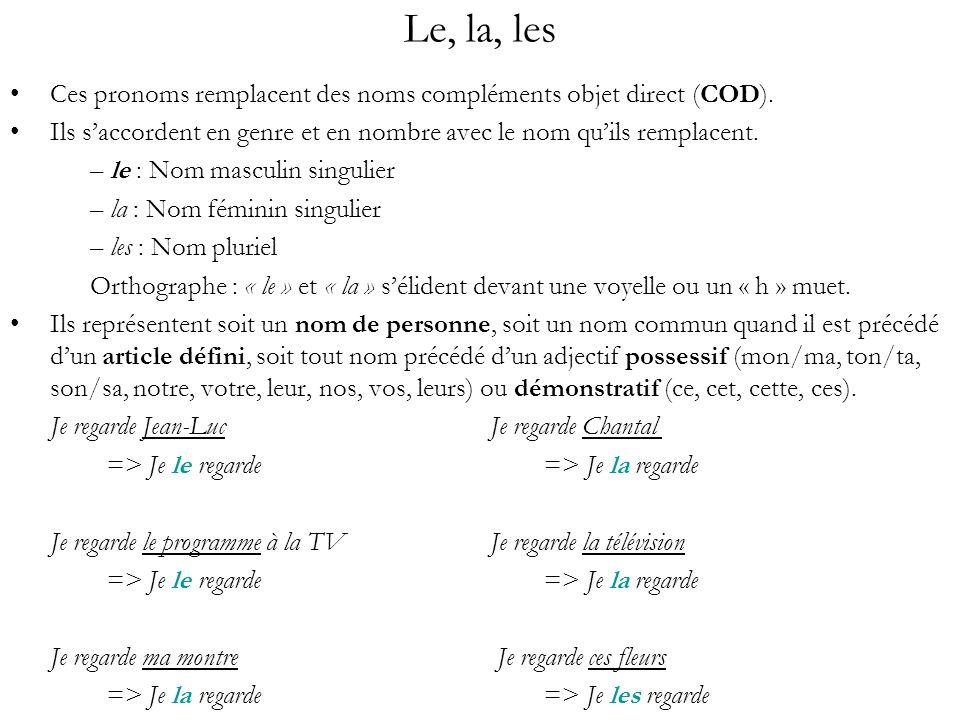 Le, la, les Les pronoms objet direct se placent : – Juste après le pronom personnel sujet (et réfléchis) dans une phrase affirmative Tu connais Jean-Jacques et Michèle => Je les connais 1 2 3 (S-V-C) 1 2 3 (S-C-V) – Juste après le « ne » de négation dans une phrase négative Tu ne connais pas Jean-Jacques et Michèle => Je ne les connais pas 1 2a 3 b 4 (S-N-V-C)1 2a 3 4 b(S-N-C-V) – En première position dans une phrase interrogative sans pronom interrogatif ou tout de suite après lui Connais-tu Jean-Jacques et Michèle .