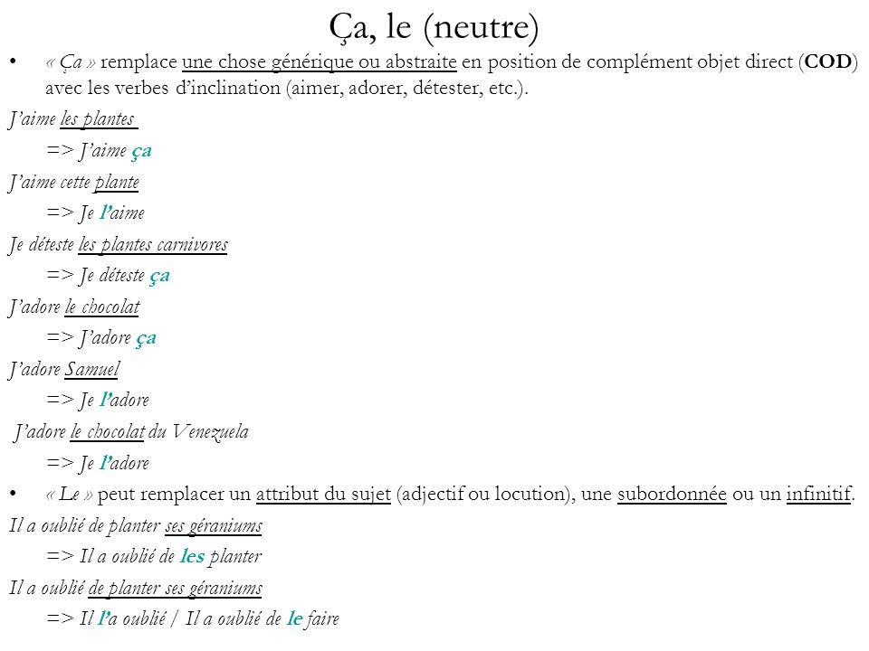 Ça, le (neutre) « Ça » remplace une chose générique ou abstraite en position de complément objet direct (COD) avec les verbes dinclination (aimer, ado