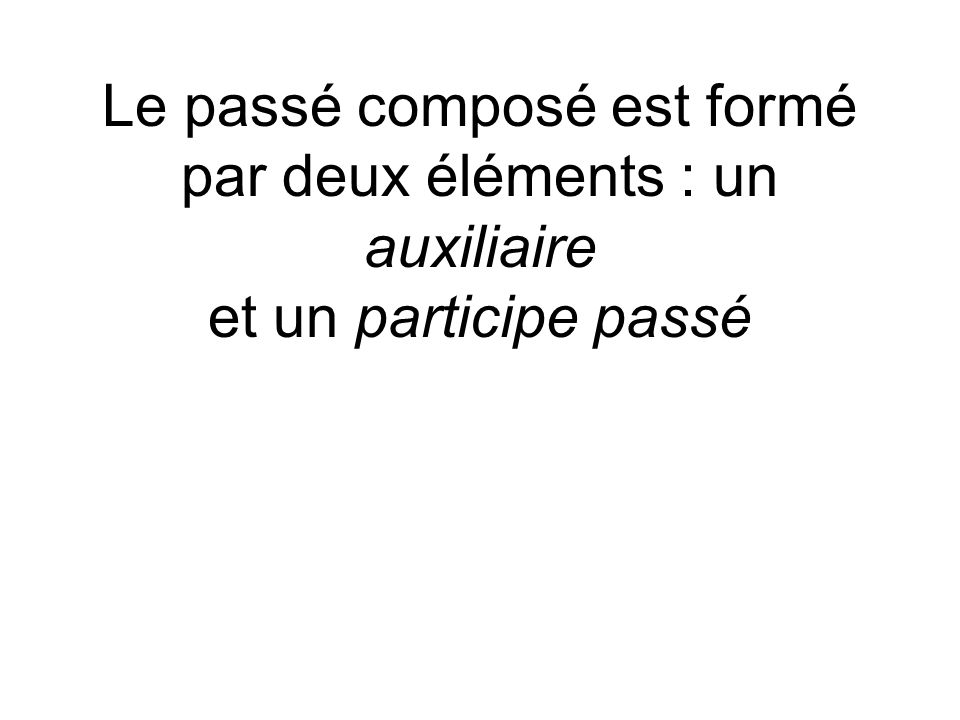 Le passé composé est formé par deux éléments : un auxiliaire et un participe passé