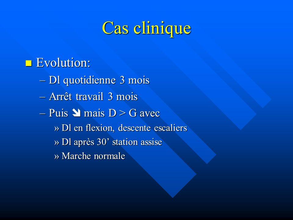 Cas clinique Evolution: Evolution: –Dl quotidienne 3 mois –Arrêt travail 3 mois –Puis mais D > G avec »Dl en flexion, descente escaliers »Dl après 30