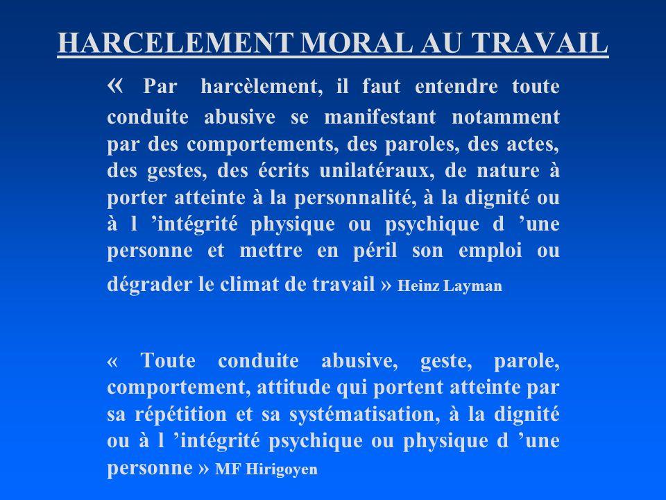 HARCELEMENT MORAL AU TRAVAIL « Par harcèlement, il faut entendre toute conduite abusive se manifestant notamment par des comportements, des paroles, d