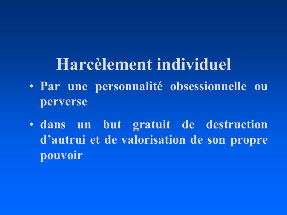Harcèlement individuel Par une personnalité obsessionnelle ou perverse dans un but gratuit de destruction dautrui et de valorisation de son propre pou