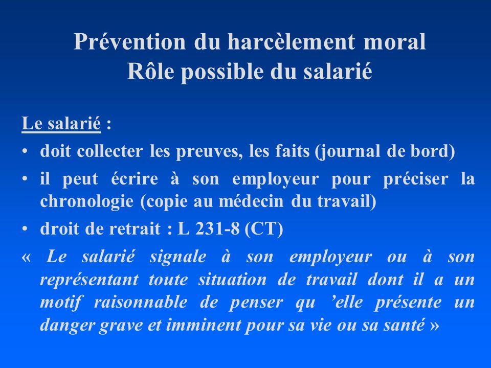 Prévention du harcèlement moral Rôle possible du salarié Le salarié : doit collecter les preuves, les faits (journal de bord) il peut écrire à son emp