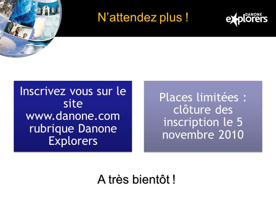 Nattendez plus ! Inscrivez vous sur le site www.danone.com rubrique Danone Explorers Places limitées : clôture des inscription le 5 novembre 2010 A tr