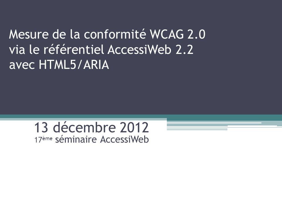 Mesure de la conformité WCAG 2.0 via le référentiel AccessiWeb 2.2 avec HTML5/ARIA 13 décembre 2012 17 ème séminaire AccessiWeb