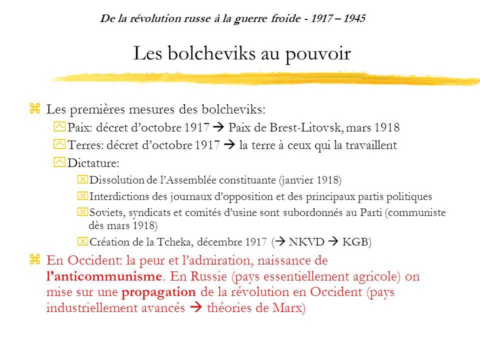 Les bolcheviks au pouvoir Les premières mesures des bolcheviks: Paix: décret doctobre 1917 Paix de Brest-Litovsk, mars 1918 Terres: décret doctobre 1917 la terre à ceux qui la travaillent Dictature: Dissolution de lAssemblée constituante (janvier 1918) Interdictions des journaux dopposition et des principaux partis politiques Soviets, syndicats et comités dusine sont subordonnés au Parti (communiste dès mars 1918) Création de la Tcheka, décembre 1917 ( NKVD KGB) En Occident: la peur et ladmiration, naissance de lanticommunisme.