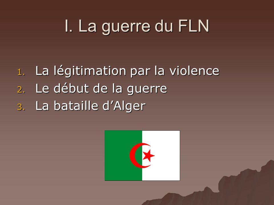 I. La guerre du FLN 1. La légitimation par la violence 2. Le début de la guerre 3. La bataille dAlger