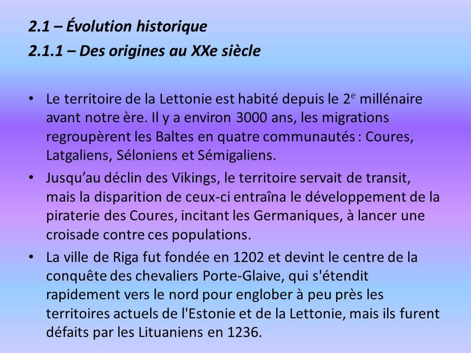 2.1 – Évolution historique 2.1.1 – Des origines au XXe siècle Le territoire de la Lettonie est habité depuis le 2 e millénaire avant notre ère. Il y a