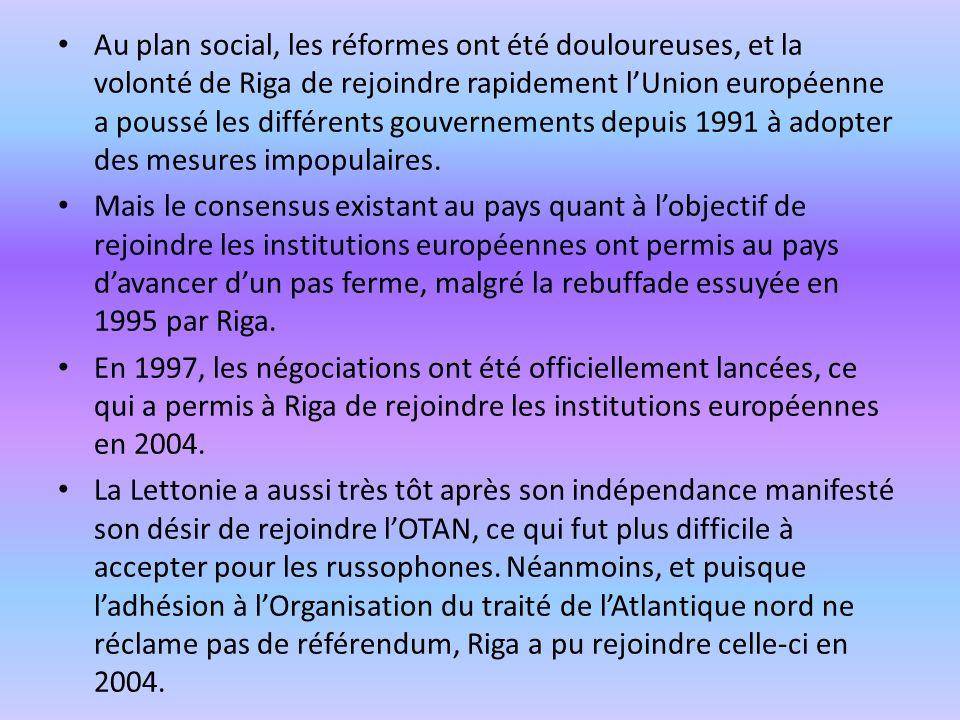 Au plan social, les réformes ont été douloureuses, et la volonté de Riga de rejoindre rapidement lUnion européenne a poussé les différents gouvernemen