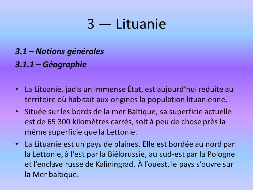 3 Lituanie 3.1 – Notions générales 3.1.1 – Géographie La Lituanie, jadis un immense État, est aujourdhui réduite au territoire où habitait aux origine