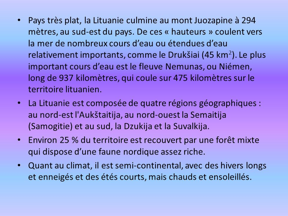Pays très plat, la Lituanie culmine au mont Juozapine à 294 mètres, au sud-est du pays. De ces « hauteurs » coulent vers la mer de nombreux cours deau
