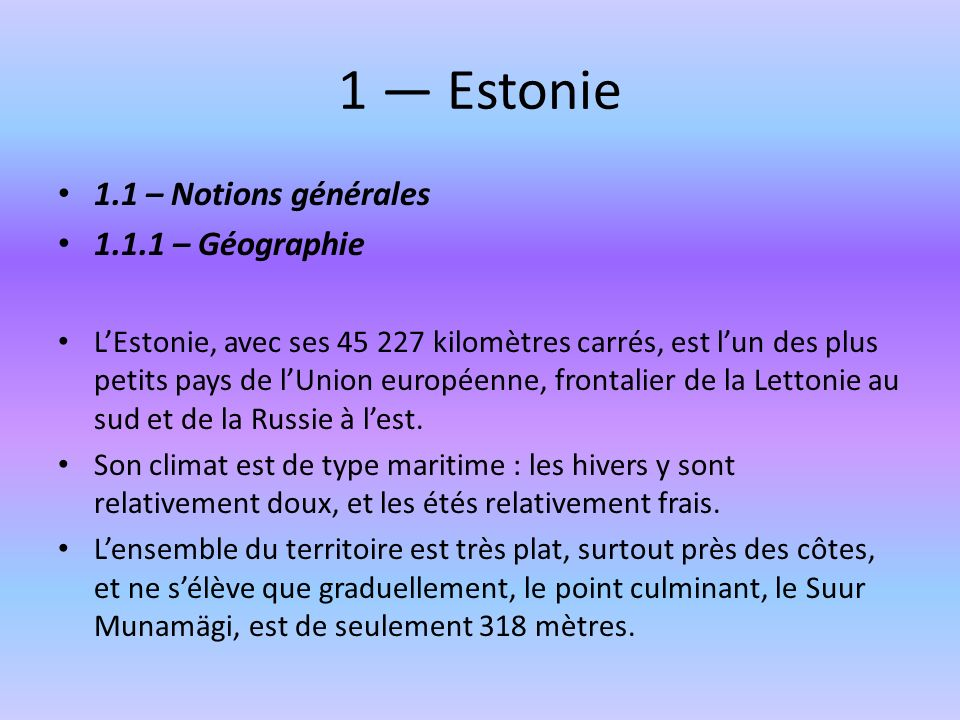 1 Estonie 1.1 – Notions générales 1.1.1 – Géographie LEstonie, avec ses 45 227 kilomètres carrés, est lun des plus petits pays de lUnion européenne, f