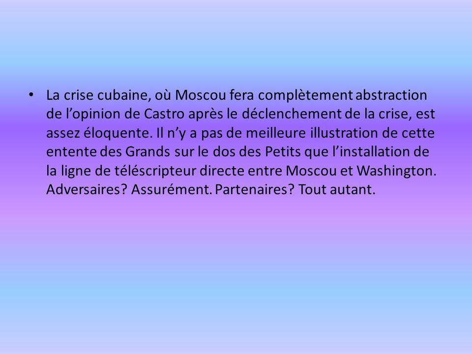 La crise cubaine, où Moscou fera complètement abstraction de lopinion de Castro après le déclenchement de la crise, est assez éloquente.