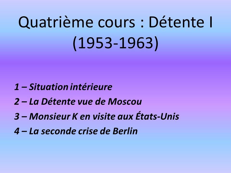 Quatrième cours : Détente I (1953-1963) 1 – Situation intérieure 2 – La Détente vue de Moscou 3 – Monsieur K en visite aux États-Unis 4 – La seconde crise de Berlin