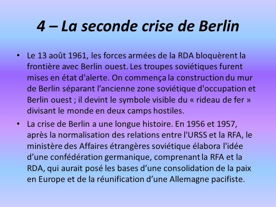 4 – La seconde crise de Berlin Le 13 août 1961, les forces armées de la RDA bloquèrent la frontière avec Berlin ouest.