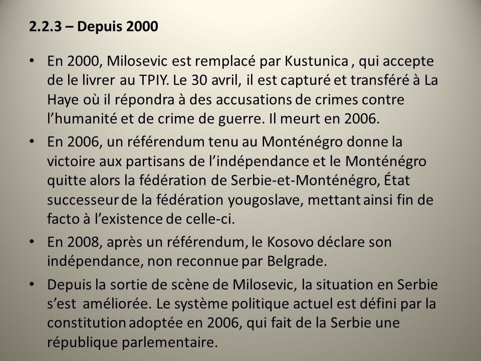 2.2.3 – Depuis 2000 En 2000, Milosevic est remplacé par Kustunica, qui accepte de le livrer au TPIY. Le 30 avril, il est capturé et transféré à La Hay