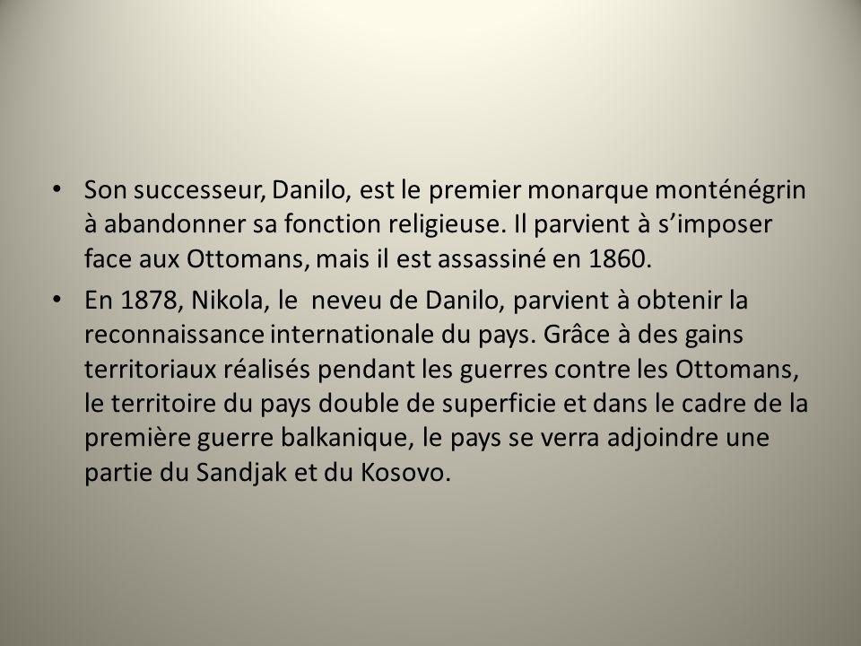 Son successeur, Danilo, est le premier monarque monténégrin à abandonner sa fonction religieuse. Il parvient à simposer face aux Ottomans, mais il est