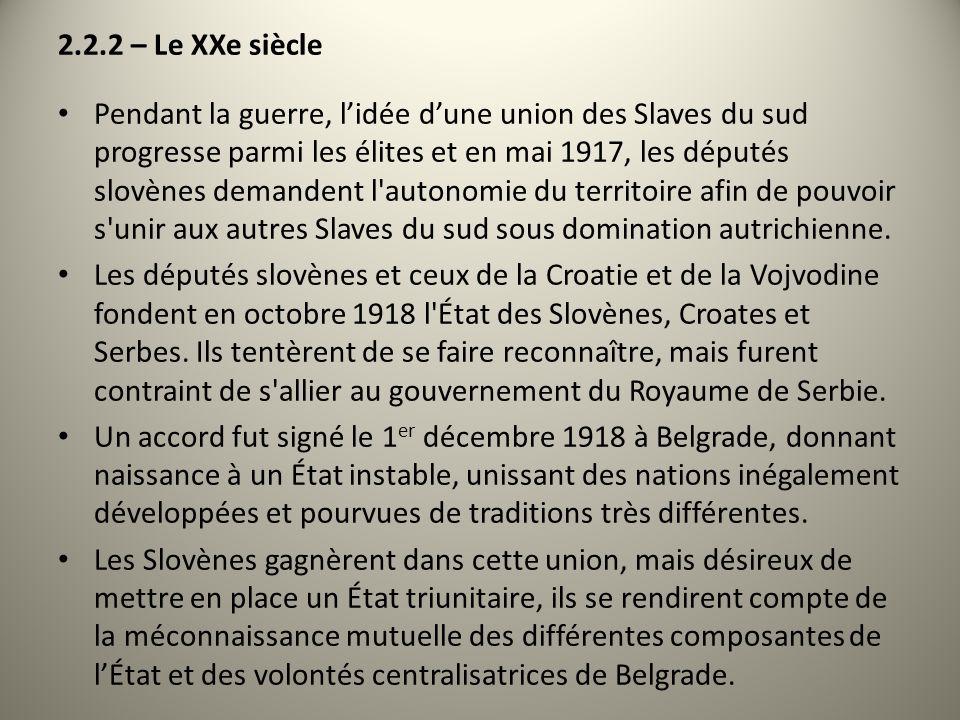 2.2.2 – Le XXe siècle Pendant la guerre, lidée dune union des Slaves du sud progresse parmi les élites et en mai 1917, les députés slovènes demandent