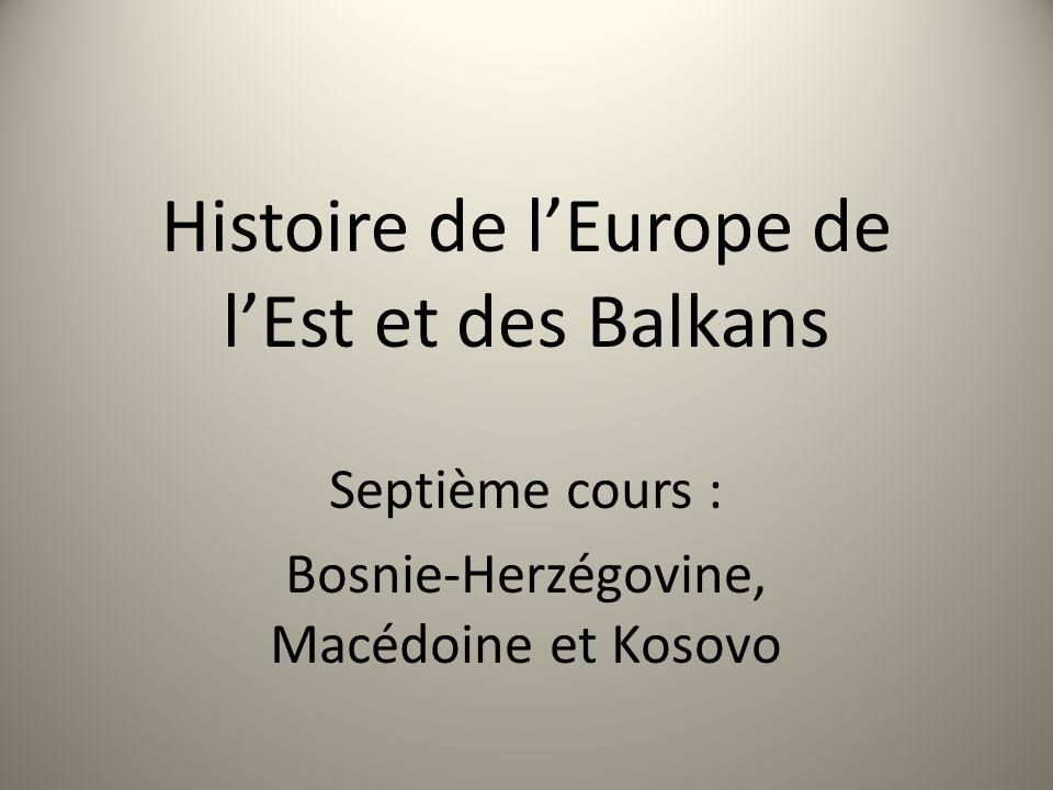 Histoire de lEurope de lEst et des Balkans Septième cours : Bosnie-Herzégovine, Macédoine et Kosovo