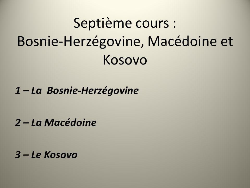 Septième cours : Bosnie-Herzégovine, Macédoine et Kosovo 1 – La Bosnie-Herzégovine 2 – La Macédoine 3 – Le Kosovo