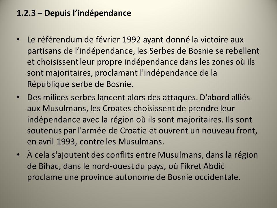 1.2.3 – Depuis lindépendance Le référendum de février 1992 ayant donné la victoire aux partisans de lindépendance, les Serbes de Bosnie se rebellent e