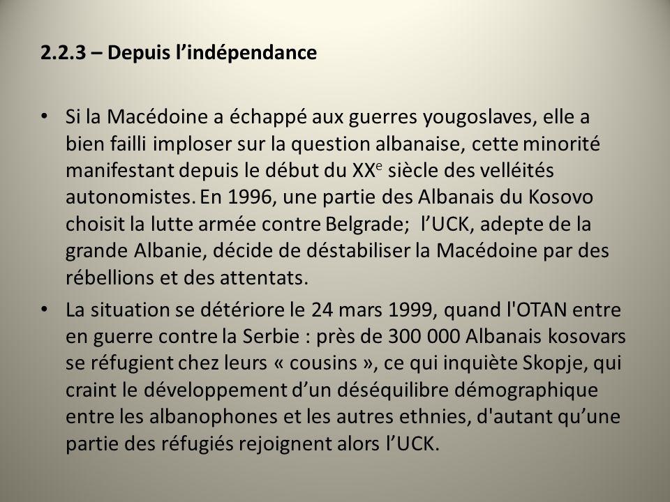 2.2.3 – Depuis lindépendance Si la Macédoine a échappé aux guerres yougoslaves, elle a bien failli imploser sur la question albanaise, cette minorité