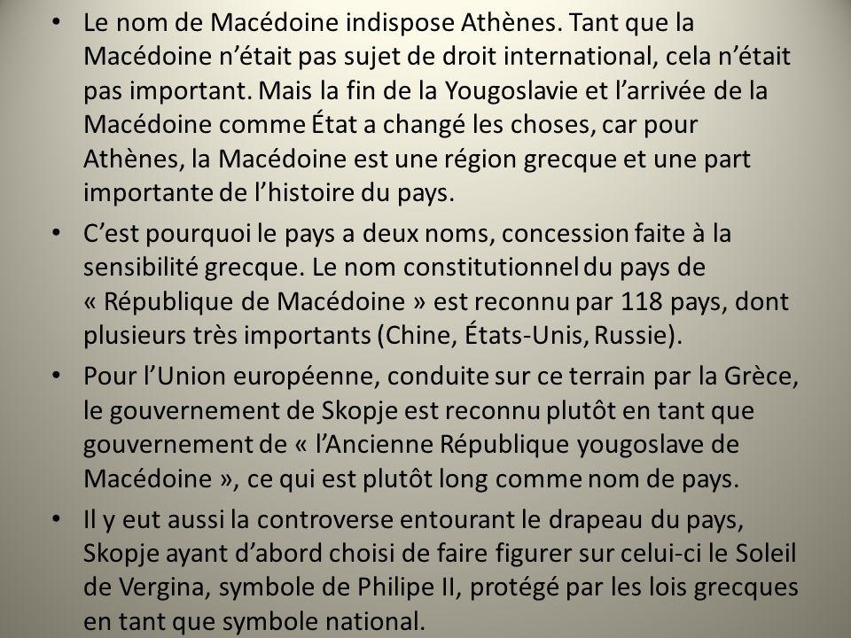 Le nom de Macédoine indispose Athènes. Tant que la Macédoine nétait pas sujet de droit international, cela nétait pas important. Mais la fin de la You