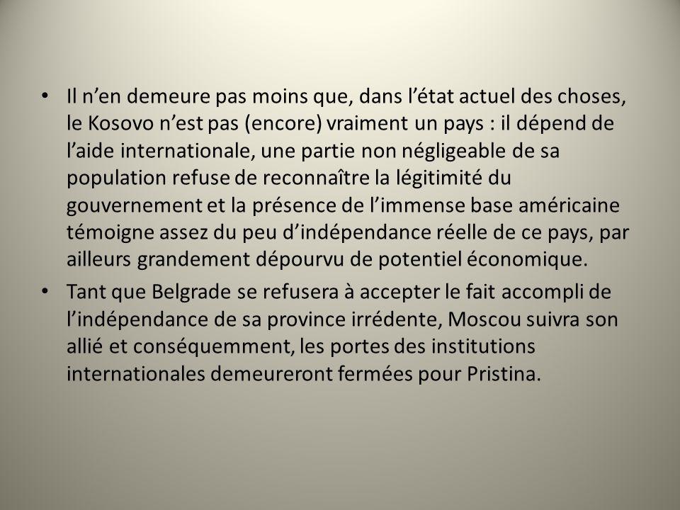 Il nen demeure pas moins que, dans létat actuel des choses, le Kosovo nest pas (encore) vraiment un pays : il dépend de laide internationale, une part