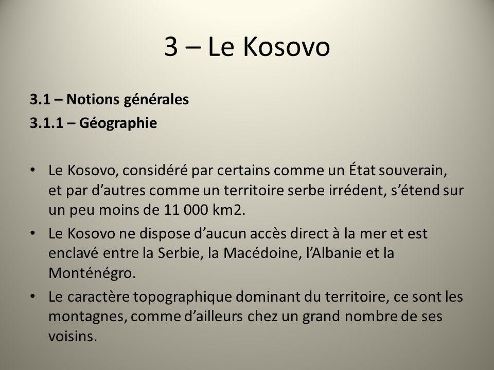 3 – Le Kosovo 3.1 – Notions générales 3.1.1 – Géographie Le Kosovo, considéré par certains comme un État souverain, et par dautres comme un territoire