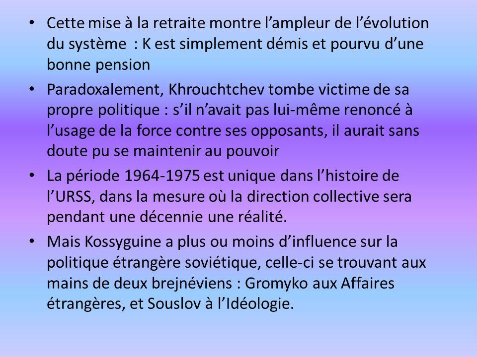 Cette mise à la retraite montre lampleur de lévolution du système : K est simplement démis et pourvu dune bonne pension Paradoxalement, Khrouchtchev t