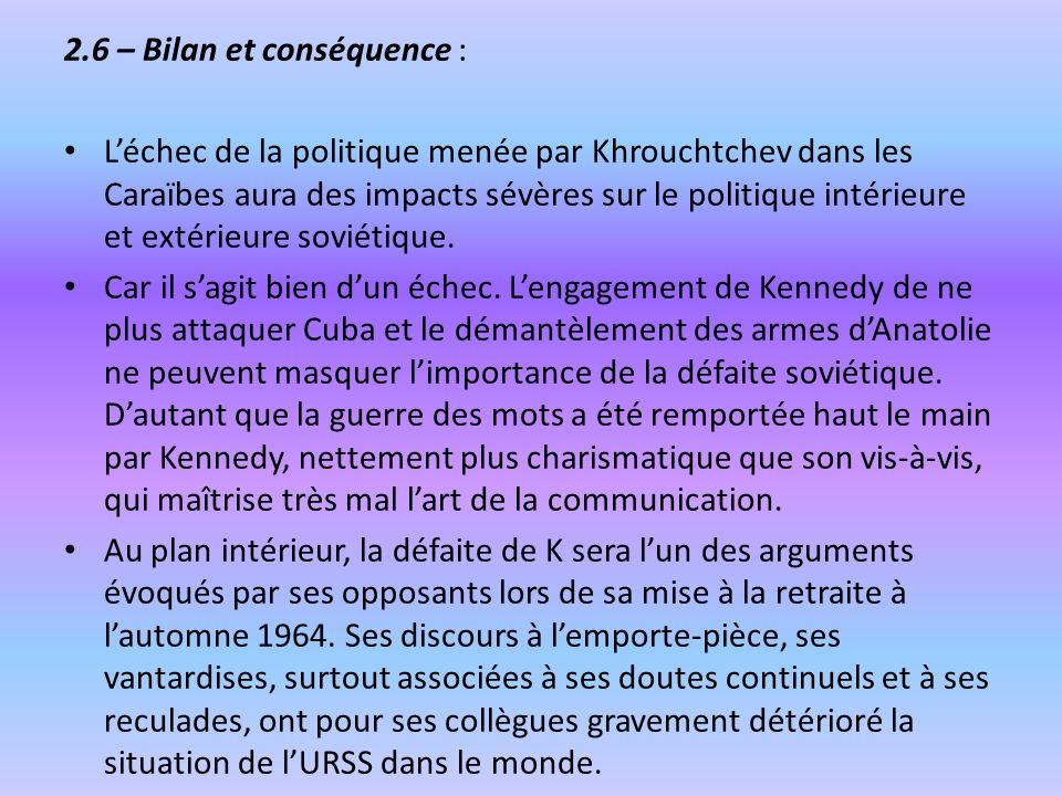 2.6 – Bilan et conséquence : Léchec de la politique menée par Khrouchtchev dans les Caraïbes aura des impacts sévères sur le politique intérieure et e