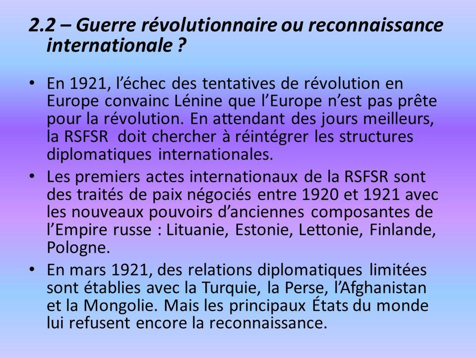 2.2 – Guerre révolutionnaire ou reconnaissance internationale ? En 1921, léchec des tentatives de révolution en Europe convainc Lénine que lEurope nes