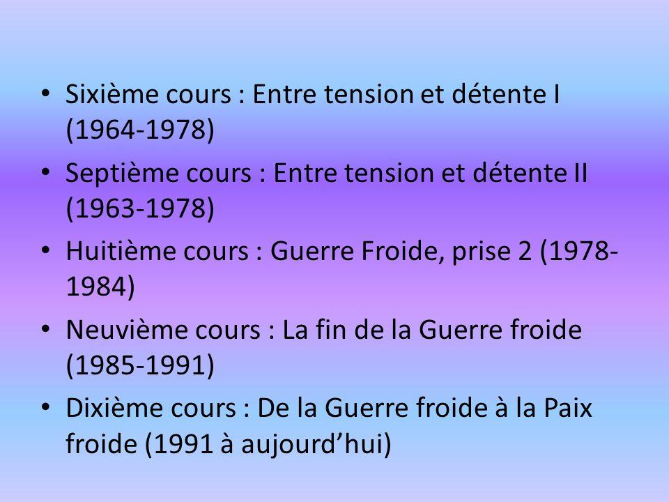 Sixième cours : Entre tension et détente I (1964-1978) Septième cours : Entre tension et détente II (1963-1978) Huitième cours : Guerre Froide, prise
