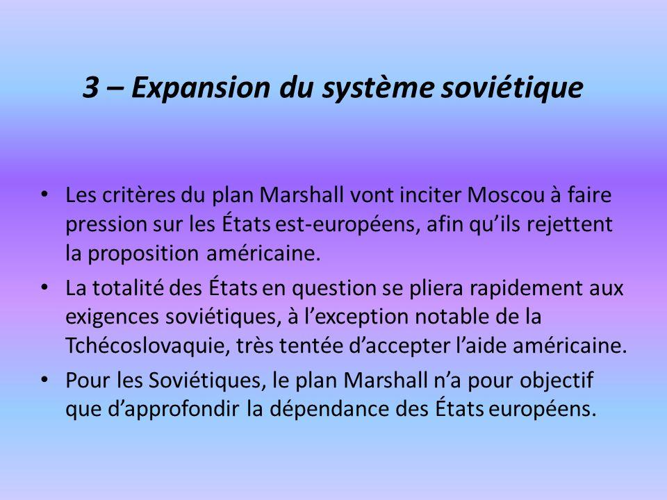3 – Expansion du système soviétique Les critères du plan Marshall vont inciter Moscou à faire pression sur les États est-européens, afin quils rejette