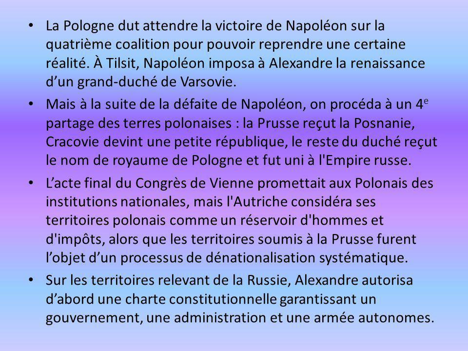 La Pologne dut attendre la victoire de Napoléon sur la quatrième coalition pour pouvoir reprendre une certaine réalité. À Tilsit, Napoléon imposa à Al
