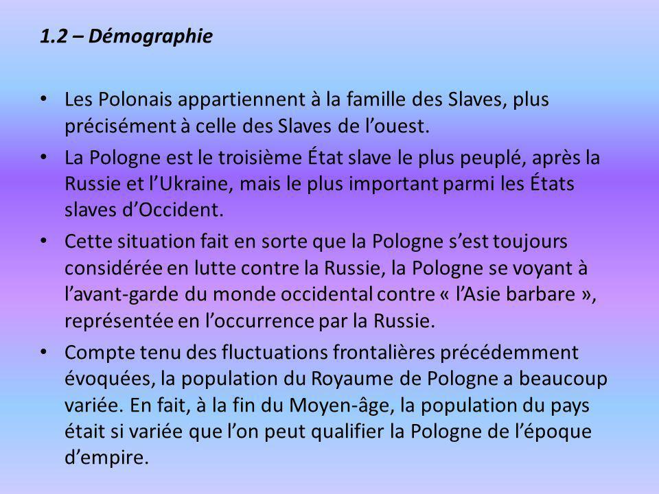 1.2 – Démographie Les Polonais appartiennent à la famille des Slaves, plus précisément à celle des Slaves de louest. La Pologne est le troisième État