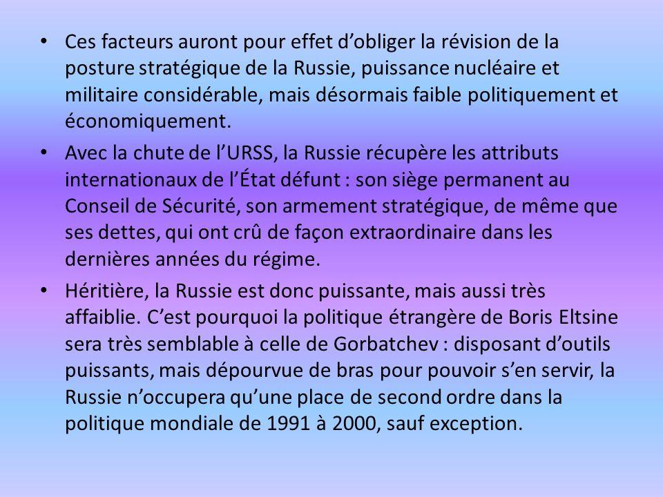 Ces facteurs auront pour effet dobliger la révision de la posture stratégique de la Russie, puissance nucléaire et militaire considérable, mais désormais faible politiquement et économiquement.