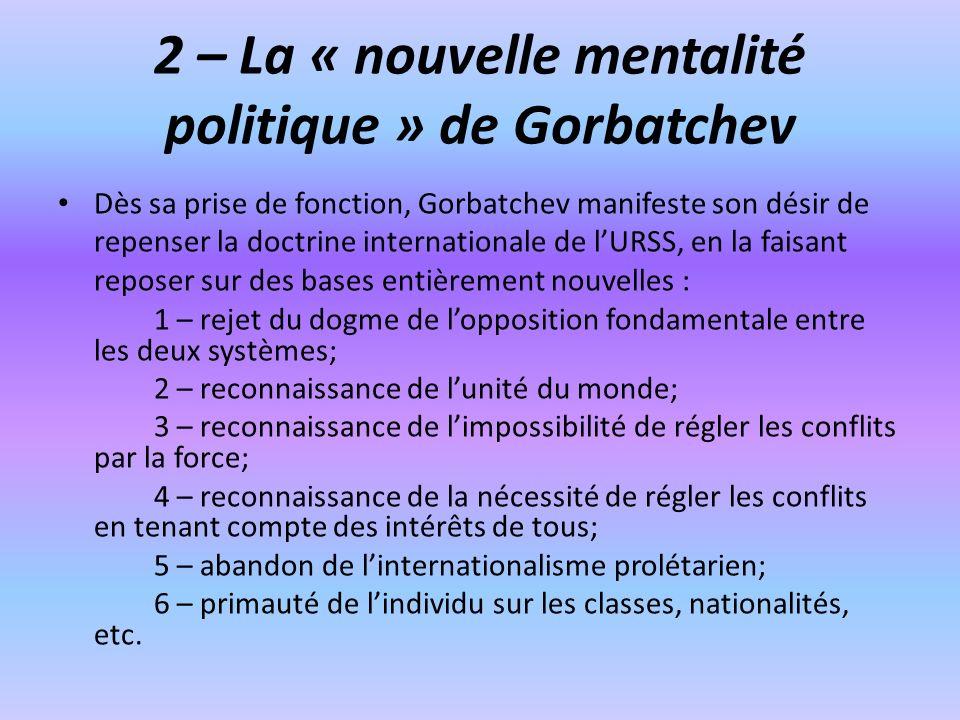 2 – La « nouvelle mentalité politique » de Gorbatchev Dès sa prise de fonction, Gorbatchev manifeste son désir de repenser la doctrine internationale de lURSS, en la faisant reposer sur des bases entièrement nouvelles : 1 – rejet du dogme de lopposition fondamentale entre les deux systèmes; 2 – reconnaissance de lunité du monde; 3 – reconnaissance de limpossibilité de régler les conflits par la force; 4 – reconnaissance de la nécessité de régler les conflits en tenant compte des intérêts de tous; 5 – abandon de linternationalisme prolétarien; 6 – primauté de lindividu sur les classes, nationalités, etc.