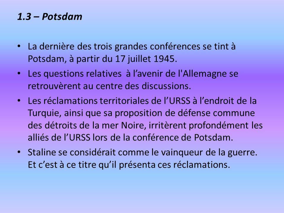 1.3 – Potsdam La dernière des trois grandes conférences se tint à Potsdam, à partir du 17 juillet 1945. Les questions relatives à lavenir de l'Allemag