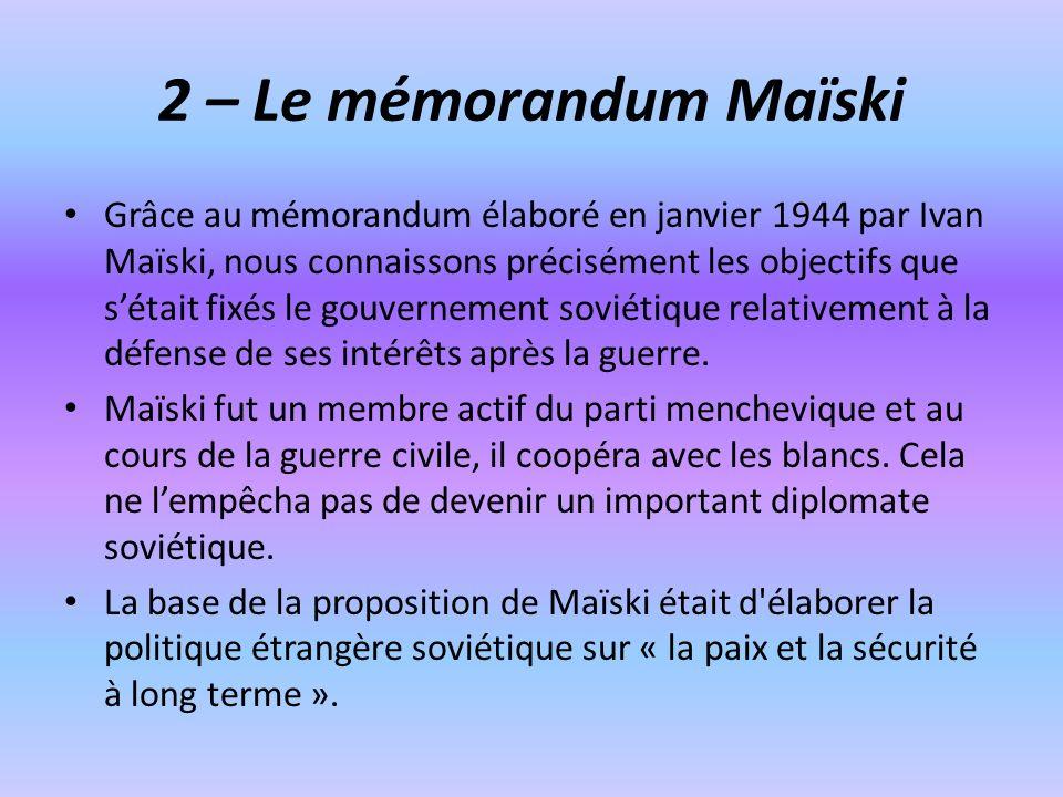 2 – Le mémorandum Maïski Grâce au mémorandum élaboré en janvier 1944 par Ivan Maïski, nous connaissons précisément les objectifs que sétait fixés le g