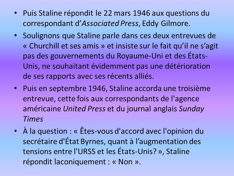 Puis Staline répondit le 22 mars 1946 aux questions du correspondant dAssociated Press, Eddy Gilmore. Soulignons que Staline parle dans ces deux entre