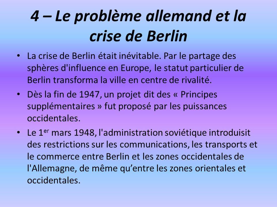 4 – Le problème allemand et la crise de Berlin La crise de Berlin était inévitable. Par le partage des sphères d'influence en Europe, le statut partic