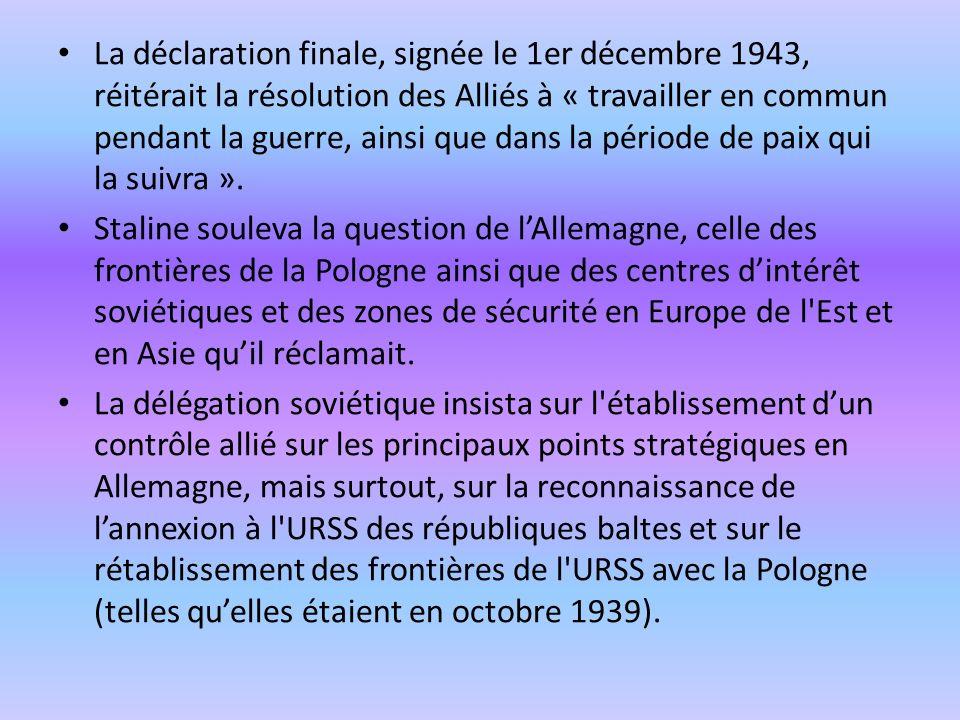 La déclaration finale, signée le 1er décembre 1943, réitérait la résolution des Alliés à « travailler en commun pendant la guerre, ainsi que dans la p