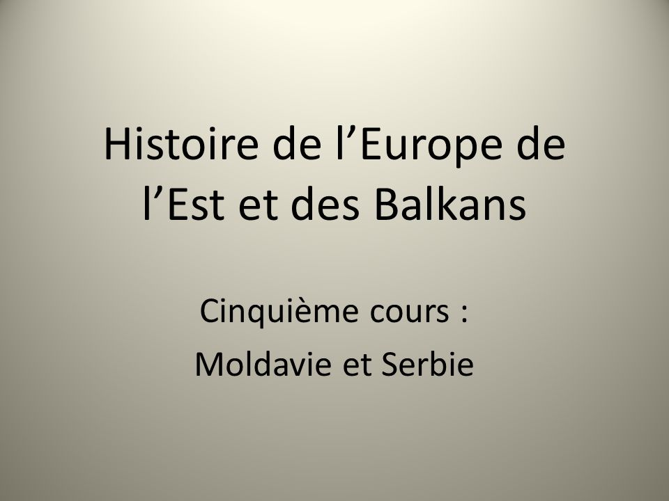 Histoire de lEurope de lEst et des Balkans Cinquième cours : Moldavie et Serbie